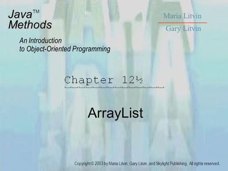 ArrayList JavaMethods An Introduction to Object-Oriented Programming Maria Litvin Gary Litvin Copyright © 2003 by Maria Litvin, Gary Litvin, and Skylight.