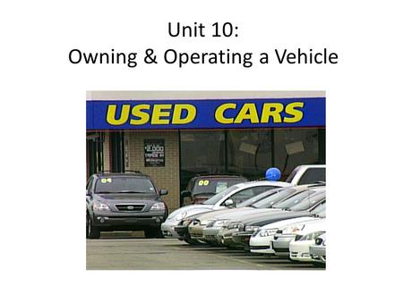 Unit 10: Owning & Operating a Vehicle. Weekly Agenda In class Monday: Purchasing a Vehicle Tuesday: Identifying Operating Costs Research Assignment in.