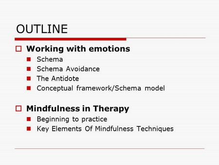 OUTLINE  Working with emotions Schema Schema Avoidance The Antidote Conceptual framework/Schema model  Mindfulness in Therapy Beginning to practice Key.