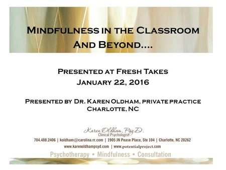 Mindfulness in the Classroom And Beyond…. Presented at Fresh Takes January 22, 2016 Presented by Dr. Karen Oldham, private practice Charlotte, NC.