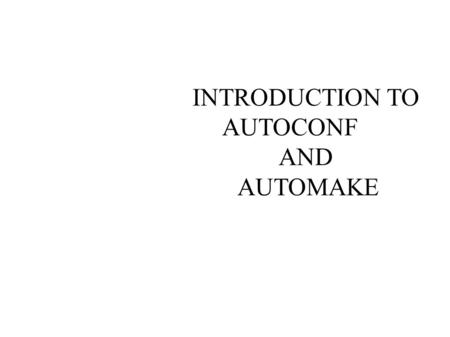 INTRODUCTION TO AUTOCONF AND AUTOMAKE. GNU BUILD SYSTEM 1)GNU AUTOCONF 2)GNU AUTOMAKE 3)GNU LIBTOOL 4)GNU GETTEXT.