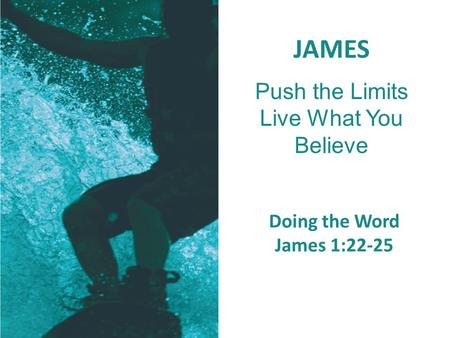 JAMES Push the Limits Live What You Believe Doing the Word James 1:22-25.