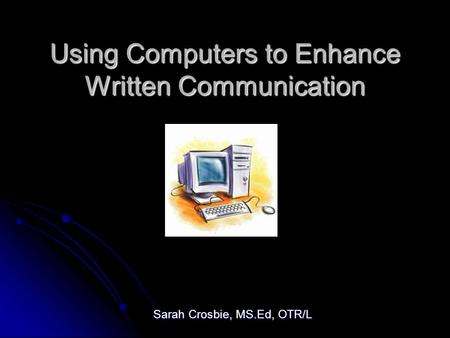 Using Computers to Enhance Written Communication Sarah Crosbie, MS.Ed, OTR/L.