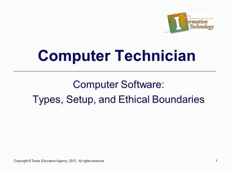 1 Computer Technician Computer Software: Types, Setup, and Ethical Boundaries Copyright © Texas Education Agency, 2013. All rights reserved.