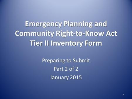 Emergency Planning and Community Right-to-Know Act Tier II Inventory Form Preparing to Submit Part 2 of 2 January 2015 1.