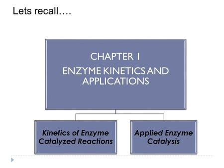 CHAPTER 1 ENZYME KINETICS AND APPLICATIONS Kinetics of Enzyme Catalyzed Reactions Applied Enzyme Catalysis Lets recall….