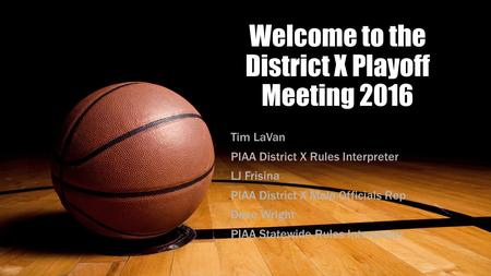 Welcome to the District X Playoff Meeting 2016 Tim LaVan PIAA District X Rules Interpreter LJ Frisina PIAA District X Male Officials Rep Dave Wright PIAA.