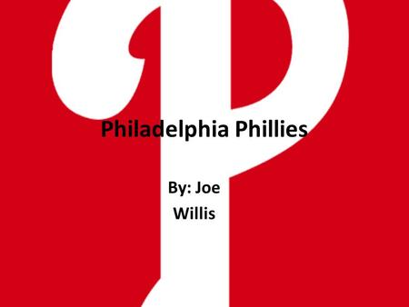 Philadelphia Phillies By: Joe Willis. Why the Phillies?? I've been a fan of the Phillies for about eleven years. My favorite thing to watch on TV is the.