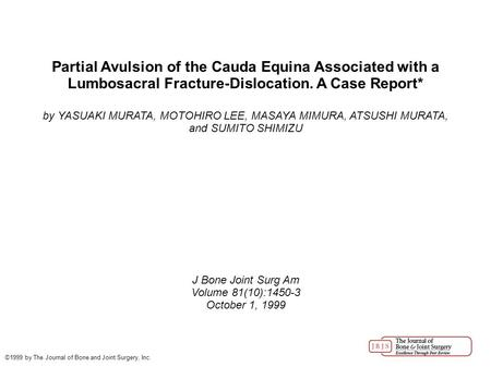 Partial Avulsion of the Cauda Equina Associated with a Lumbosacral Fracture-Dislocation. A Case Report* by YASUAKI MURATA, MOTOHIRO LEE, MASAYA MIMURA,