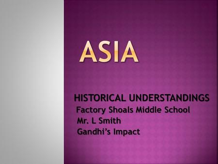 HISTORICAL UNDERSTANDINGS Factory Shoals Middle School Mr. L Smith Mr. L Smith Gandhi's Impact Gandhi's Impact.