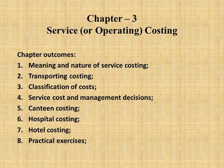 Chapter – 3 Service (or Operating) Costing Chapter outcomes: 1.Meaning and nature of service costing; 2.Transporting costing; 3.Classification of costs;