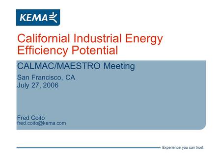 Experience you can trust. Californial Industrial Energy Efficiency Potential CALMAC/MAESTRO Meeting San Francisco, CA July 27, 2006 Fred Coito