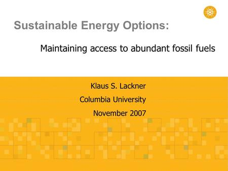 Sustainable Energy Options: Maintaining access to abundant fossil fuels Klaus S. Lackner Columbia University November 2007.