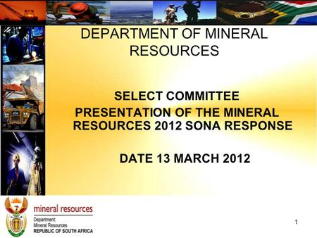 SELECT COMMITTEE PRESENTATION OF THE MINERAL RESOURCES 2012 SONA RESPONSE DATE 13 MARCH 2012 DEPARTMENT OF MINERAL RESOURCES 1.