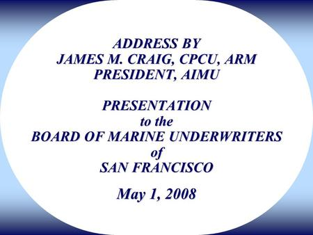ADDRESS BY JAMES M. CRAIG, CPCU, ARM PRESIDENT, AIMU PRESENTATION to the BOARD OF MARINE UNDERWRITERS of SAN FRANCISCO May 1, 2008.