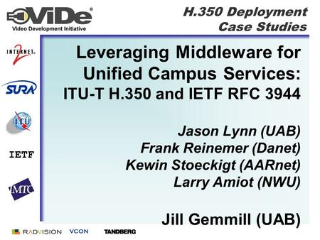H.350 Deployment Case Studies IETF Leveraging Middleware for Unified Campus Services: ITU-T H.350 and IETF RFC 3944 Jason Lynn (UAB) Frank Reinemer (Danet)