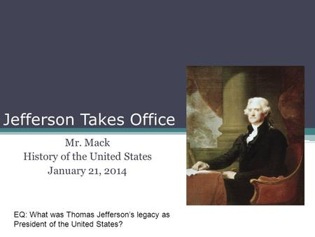 Jefferson Takes Office Mr. Mack History of the United States January 21, 2014 EQ: What was Thomas Jefferson's legacy as President of the United States?