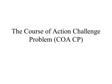 The Course of Action Challenge Problem (COA CP). Basic Stuff COA CP replaces the BS CP SME's author COA's and the knowledge used to critique them SHAKEN.