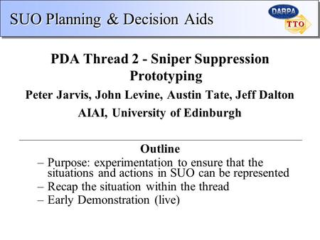 SUO Planning & Decision Aids PDA Thread 2 - Sniper Suppression Prototyping Peter Jarvis, John Levine, Austin Tate, Jeff Dalton AIAI, University of Edinburgh.