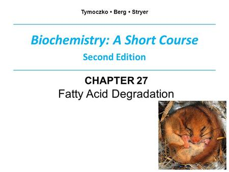 Biochemistry: A Short Course Second Edition Tymoczko Berg Stryer CHAPTER 27 Fatty Acid Degradation.