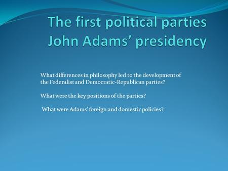 What differences in philosophy led to the development of the Federalist and Democratic-Republican parties? What were the key positions of the parties?