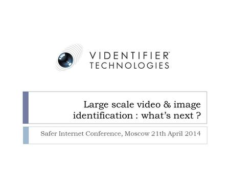 Large scale video & image identification : what's next ? Safer Internet Conference, Moscow 21th April 2014.