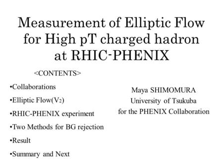 Measurement of Elliptic Flow for High pT charged hadron at RHIC-PHENIX Maya SHIMOMURA University of Tsukuba for the PHENIX Collaboration Collaborations.