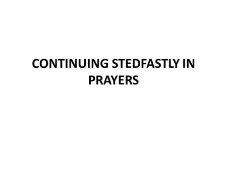 CONTINUING STEDFASTLY IN PRAYERS. Prayer is an Expression of Faith Luke 18:1-8 note the question in v.8 Luke 11:1-13 Content of prayer Parable of asking.