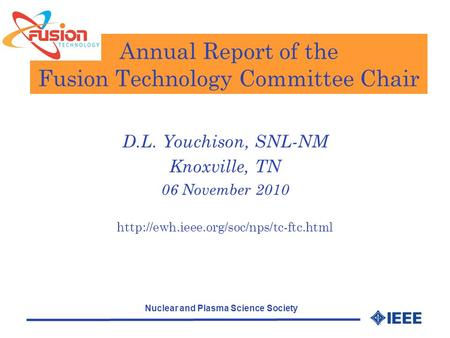 Nuclear and Plasma Science Society Annual Report of the Fusion Technology Committee Chair D.L. Youchison, SNL-NM Knoxville, TN 06 November 2010