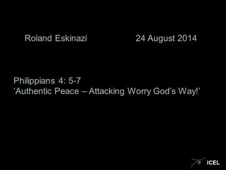 ICEL Roland Eskinazi 24 August 2014 Philippians 4: 5-7 'Authentic Peace – Attacking Worry God's Way!'