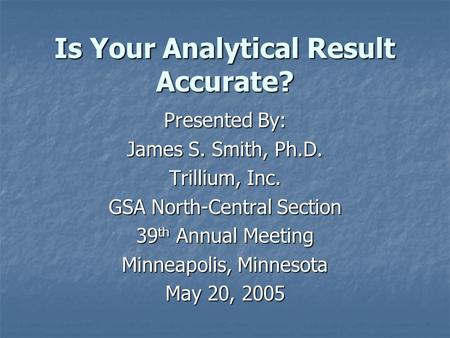 Is Your Analytical Result Accurate? Presented By: James S. Smith, Ph.D. Trillium, Inc. GSA North-Central Section 39 th Annual Meeting Minneapolis, Minnesota.