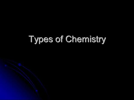 Types of Chemistry. What is Chemistry? The study of the composition, structure, and properties of matter, the processes that matter undergoes, and the.
