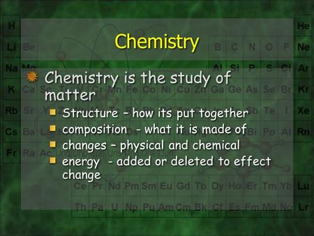 Chemistry Chemistry is the study of matter Structure – how its put together composition - what it is made of changes – physical and chemical energy - added.