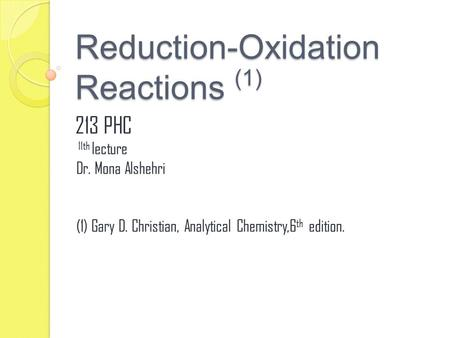 Reduction-Oxidation Reactions (1) 213 PHC 11th lecture Dr. Mona Alshehri (1) Gary D. Christian, Analytical Chemistry,6 th edition.