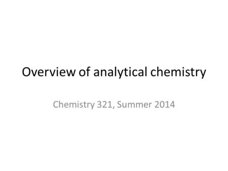 Overview of analytical chemistry Chemistry 321, Summer 2014.