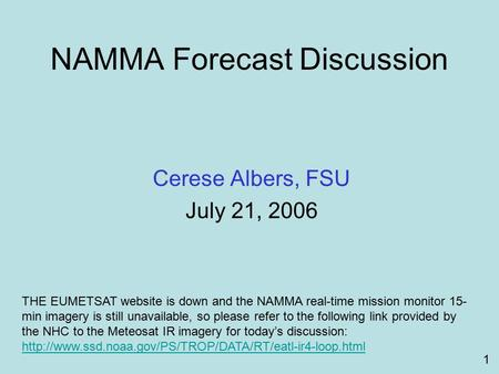 NAMMA Forecast Discussion Cerese Albers, FSU July 21, 2006 1 THE EUMETSAT website is down and the NAMMA real-time mission monitor 15- min imagery is still.