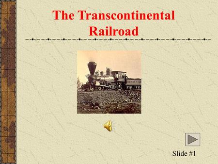 The Transcontinental Railroad Slide #1 The Transcontinental Railroad Railroads had changed life in the East, but at the end of the Civil War railroad.