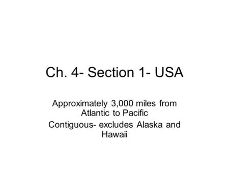 Ch. 4- Section 1- USA Approximately 3,000 miles from Atlantic to Pacific Contiguous- excludes Alaska and Hawaii.