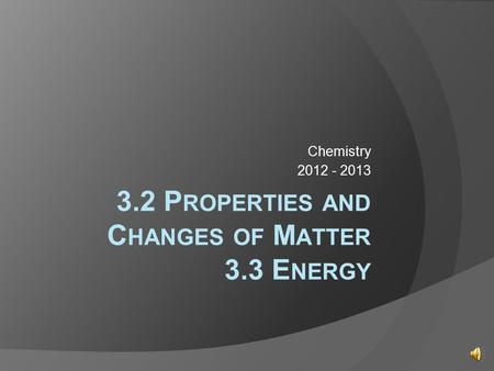 3.2 P ROPERTIES AND C HANGES OF M ATTER 3.3 E NERGY Chemistry 2012 - 2013.
