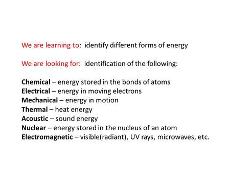 We are learning to: identify different forms of energy We are looking for: identification of the following: Chemical – energy stored in the bonds of atoms.