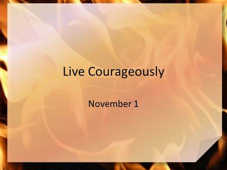 Live Courageously November 1. Remember the time … What is the hottest place you have ever been? Today we look at three men who were threatened by a blazing.