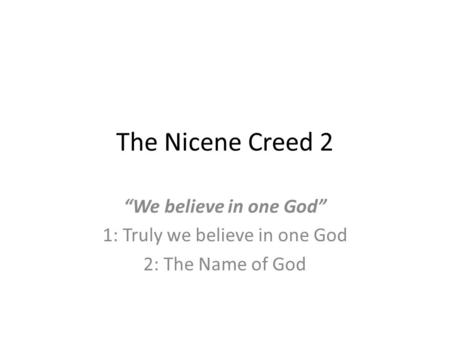 "The Nicene Creed 2 ""We believe in one God"" 1: Truly we believe in one God 2: The Name of God."