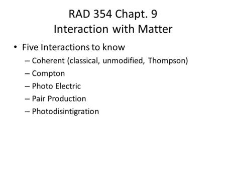 RAD 354 Chapt. 9 Interaction with Matter Five Interactions to know – Coherent (classical, unmodified, Thompson) – Compton – Photo Electric – Pair Production.
