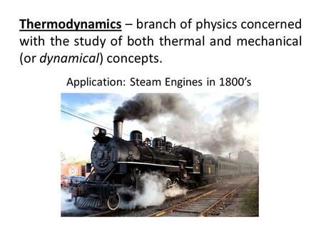 Thermodynamics – branch of physics concerned with the study of both thermal and mechanical (or dynamical) concepts. Application: Steam Engines in 1800's.