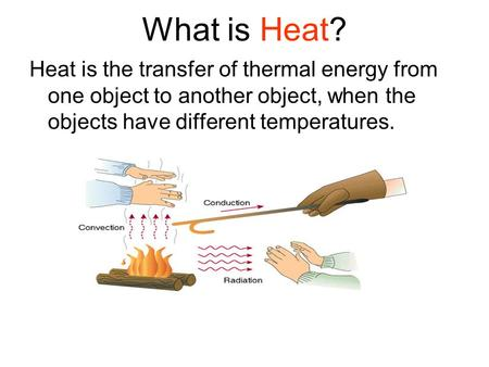 What is Heat? Heat is the transfer of thermal energy from one object to another object, when the objects have different temperatures.