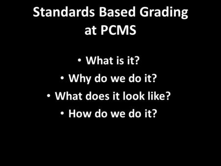 Standards Based Grading at PCMS What is it? Why do we do it? What does it look like? How do we do it?