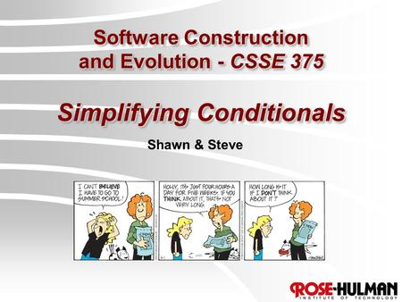 Software Construction and Evolution - CSSE 375 Simplifying Conditionals Shawn & Steve.