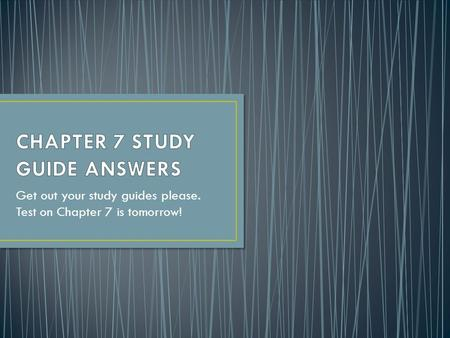 Get out your study guides please. Test on Chapter 7 is tomorrow!