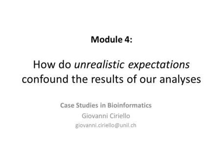 Module 4: How do unrealistic expectations confound the results of our analyses Case Studies in Bioinformatics Giovanni Ciriello