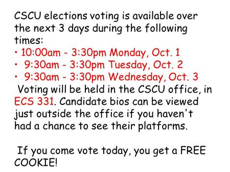 CSCU elections voting is available over the next 3 days during the following times: 10:00am - 3:30pm Monday, Oct. 1 9:30am - 3:30pm Tuesday, Oct. 2 9:30am.